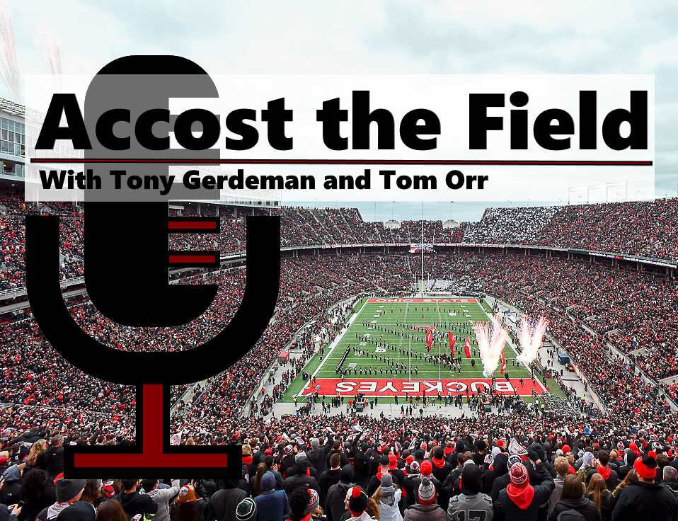 Accost the Field with Tony Gerdeman and Tom Orr Ohio State Podcast Ohio State Football Buckeyes